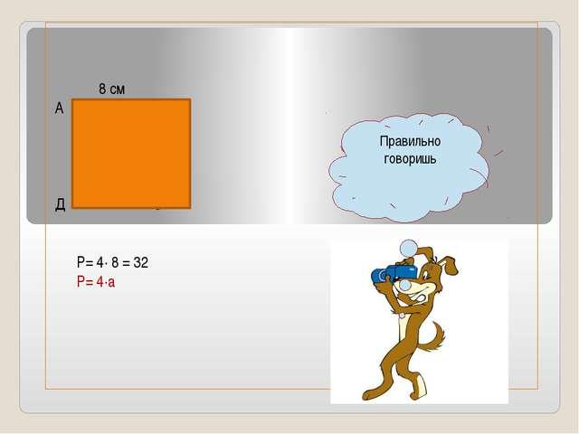 8 см А В Д С Р= 4∙ 8 = 32 Р= 4∙а Правильно говоришь