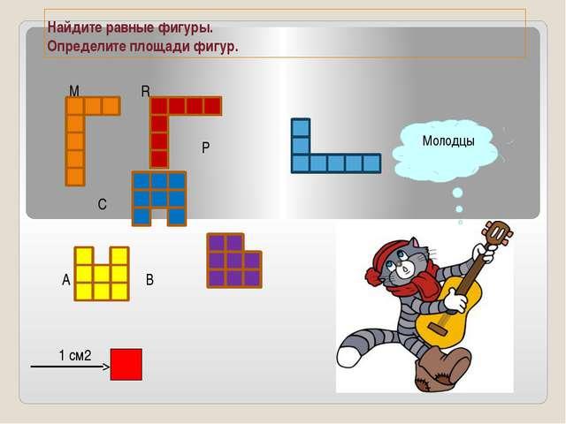 Найдите равные фигуры. Определите площади фигур. М R P C A B 1 см2 Молодцы