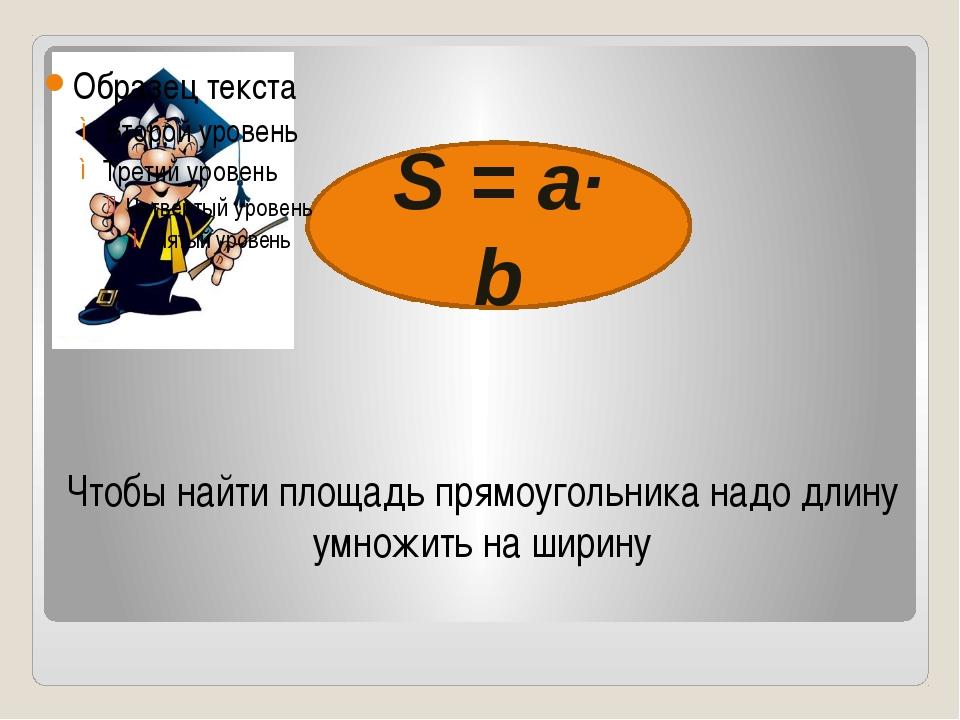 Чтобы найти площадь прямоугольника надо длину умножить на ширину S = a∙ b