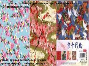Бумагу, сделанную руками мастера, называют «васи» - японская бумага. Хорошая