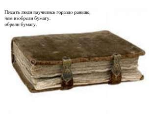 Писать люди научились гораздо раньше, чем изобрели бумагу. обрели бумагу.
