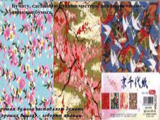 Бумагу, сделанную руками мастера, называют «васи» - японская бумага. Хорошая...