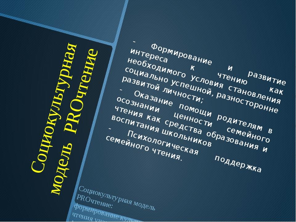 Социокультурная модель PROчтение - Формирование и развитие интереса к чтению...