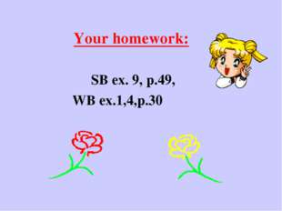Your homework: SB ex. 9, p.49, WB ex.1,4,p.30
