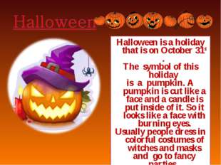 Halloween is a holiday that is on October 31st . The symbol of this holiday i