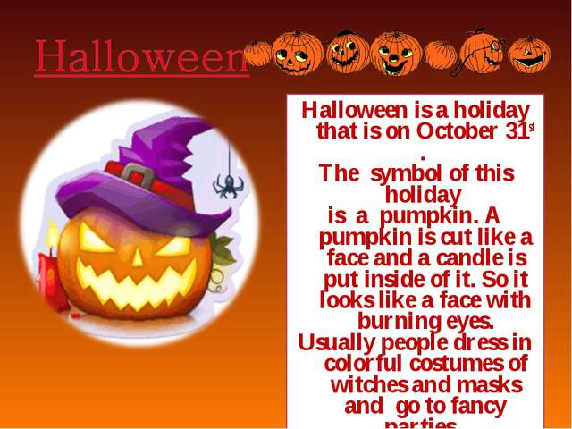 Halloween is a holiday that is on October 31st . The symbol of this holiday i...