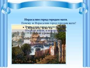 Иорасалим город городам мати. Почему ж Иорасалим город городам мати? Иораса