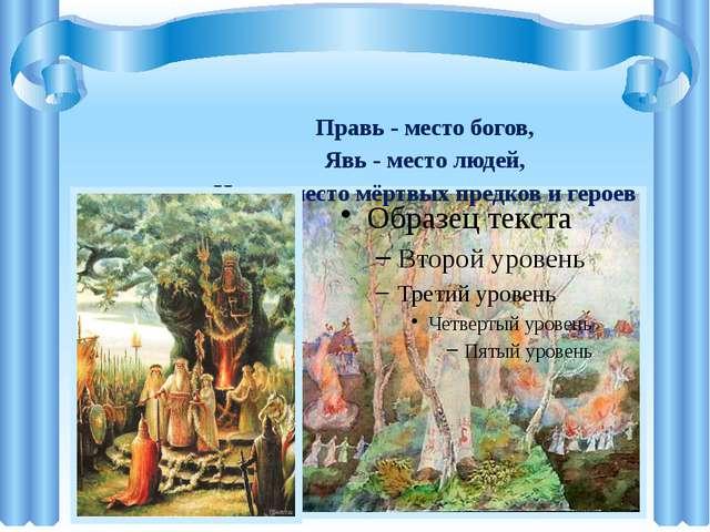 Правь - место богов, Явь - место людей, Навь - место мёртвых предков и героев