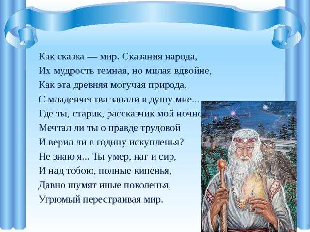 Как сказка — мир. Сказания народа, Их мудрость темная, но милая вдвойне, Как...