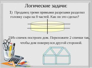 Логические задачи: 1) Продавец тремя прямыми разрезами разделил головку сыра