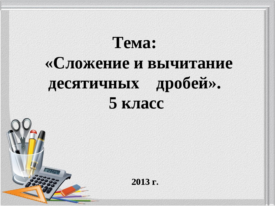 Тема: «Сложение и вычитание десятичных дробей». 5 класс 2013 г.