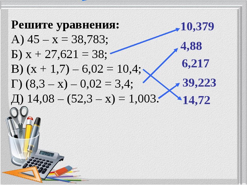 Решите уравнения: А) 45 – х = 38,783; Б) х + 27,621 = 38; В) (х + 1,7) – 6,02...