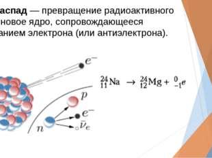 Бета-распад― превращение радиоактивного ядра в новое ядро, сопровождающееся