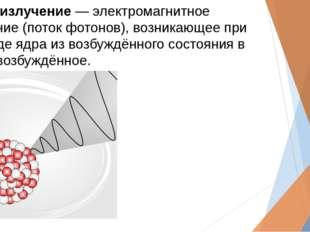 Гамма-излучение― электромагнитное излучение (поток фотонов), возникающее при