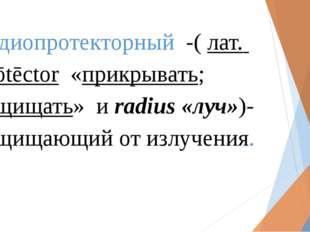 Радиопротекторный -(лат. prōtēctor «прикрывать; защищать» и radius«луч»