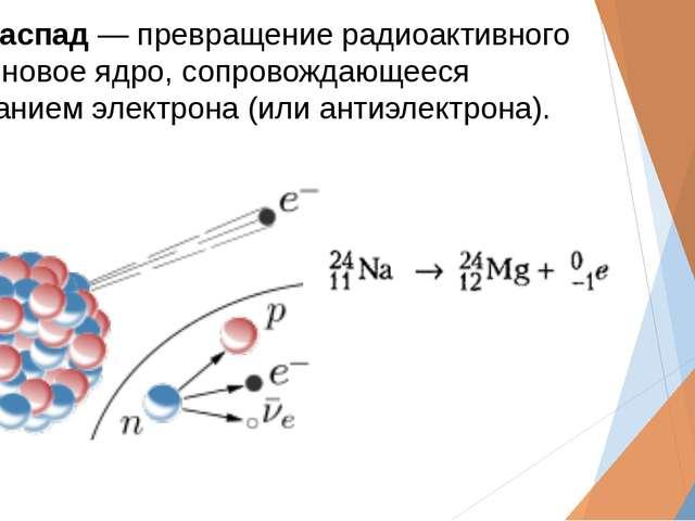 Бета-распад― превращение радиоактивного ядра в новое ядро, сопровождающееся...