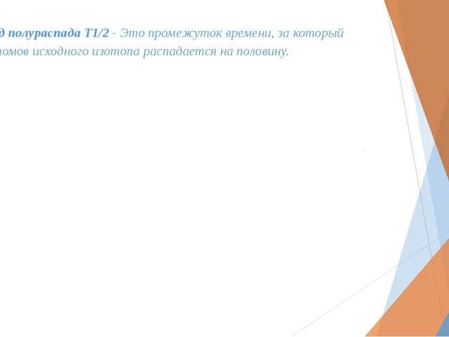 Период полураспада T1/2 - Это промежуток времени, за который число атомов исх...