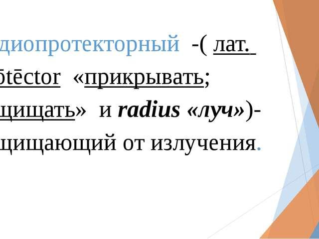 Радиопротекторный -(лат. prōtēctor «прикрывать; защищать» и radius«луч»...