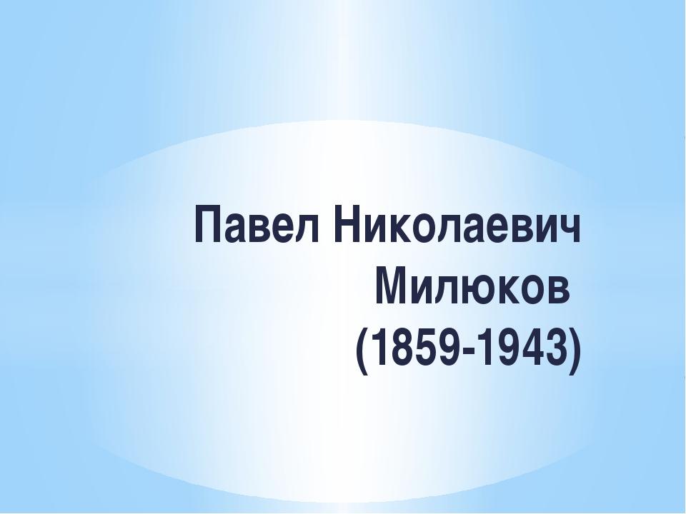 Павел Николаевич Милюков (1859-1943)