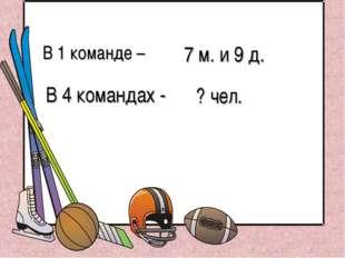 В 1 команде – 7 м. и 9 д. В 4 командах - ? чел. В 1 команде – 7 м. и 9 д. В