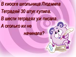 В киоске школьница Людмила Тетрадей 30 штук купила. В шести тетрадях уж писал