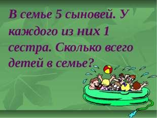 В семье 5 сыновей. У каждого из них 1 сестра. Сколько всего детей в семье?