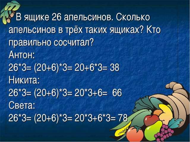 В ящике 26 апельсинов. Сколько апельсинов в трёх таких ящиках? Кто правильно...