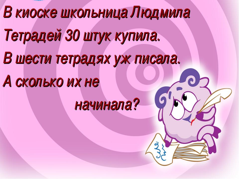 В киоске школьница Людмила Тетрадей 30 штук купила. В шести тетрадях уж писал...