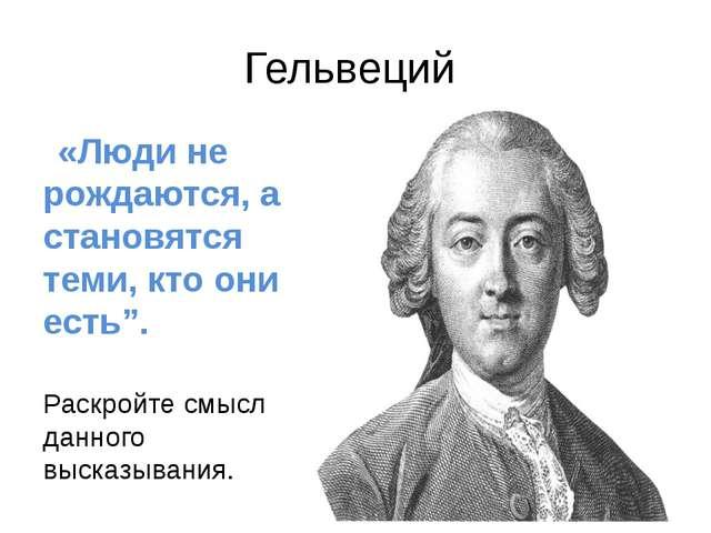 """Гельвеций «Люди не рождаются, а становятся теми, кто они есть"""". Раскройте смы..."""
