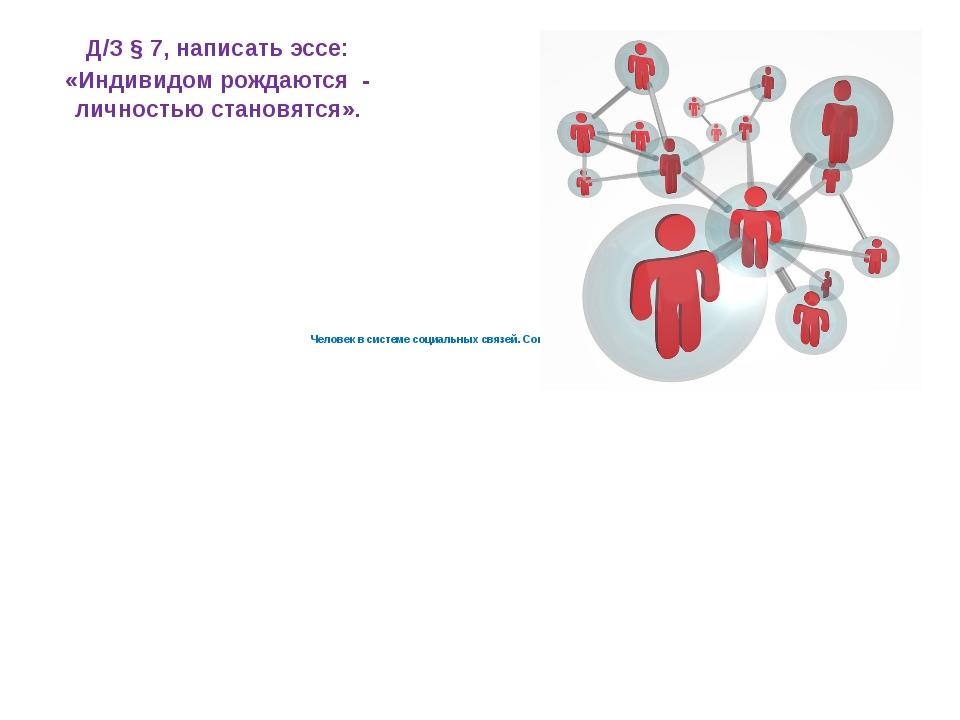 Человек в системе социальных связей. Социальное поведение Д/З § 7, написать...