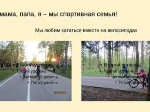мама, папа, я – мы спортивная семья! Мы любим кататься вместе на велосипедах