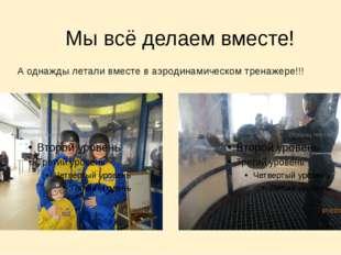 Мы всё делаем вместе! А однажды летали вместе в аэродинамическом тренажере!!!
