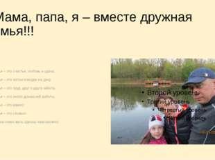 Мама, папа, я – вместе дружная семья!!! Семья – это счастье, любовь и удача,