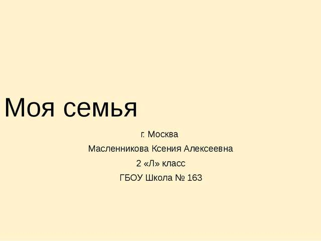 Моя семья г. Москва Масленникова Ксения Алексеевна 2 «Л» класс ГБОУ Школа № 163