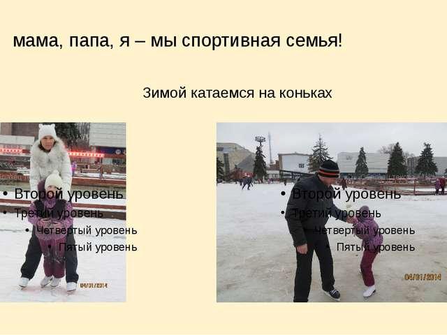 мама, папа, я – мы спортивная семья! Зимой катаемся на коньках
