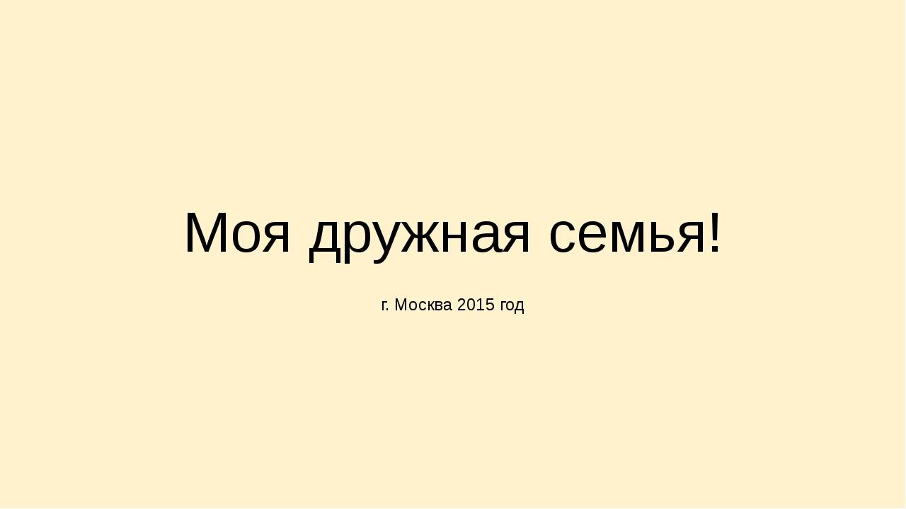 Моя дружная семья!  г. Москва 2015 год