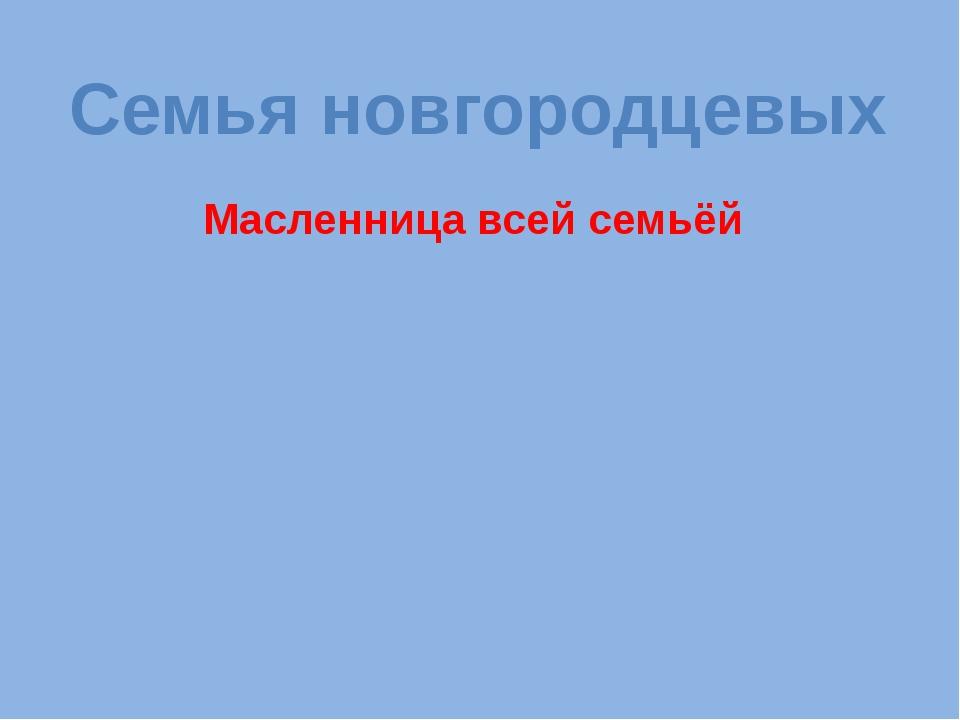 Масленница всей семьёй Семья новгородцевых