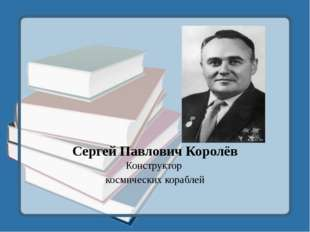 Сергей Павлович Королёв Конструктор космических кораблей