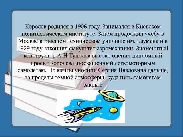 Королёв родился в 1906 году. Занимался в Киевском политехническом институте....