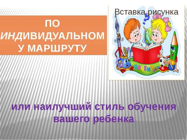 или наилучший стиль обучения вашего ребенка ПО ИНДИВИДУАЛЬНОМУ МАРШРУТУ