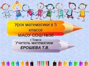Урок математики в 5 классе МАОУ СОШ №38 г.Томск Учитель математики ЕРОШЕВА Т