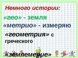 Немного истории: «геометрия» с греческого «землемерие» «гео» - земля «метрио»