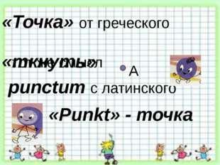 «Точка» от греческого «ткнуть» punctum тот же смысл «Punkt» - точка с латинск