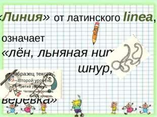 означает «лён, льняная нить, шнур, верёвка» «Линия» от латинского linea,