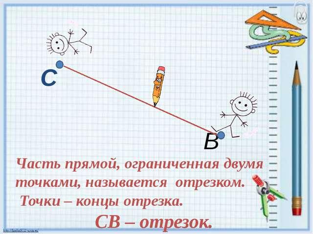 С В Часть прямой, ограниченная двумя точками, называется отрезком. Точки – ко...