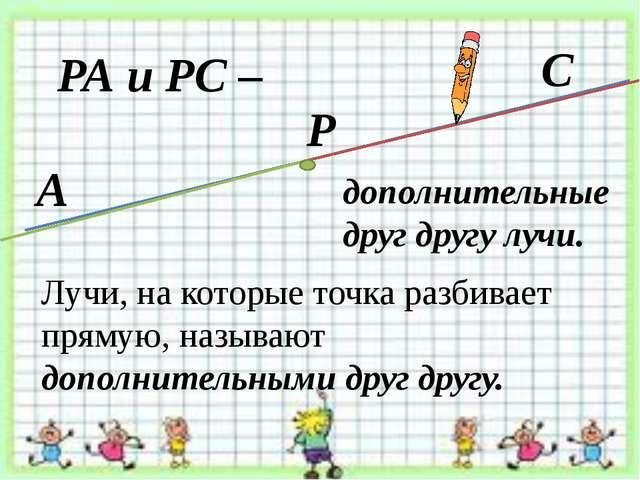 Лучи, на которые точка разбивает прямую, называют дополнительными друг другу....