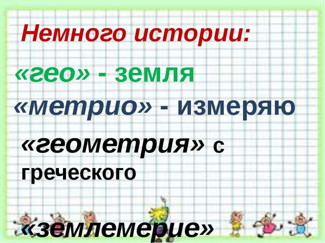 Немного истории: «геометрия» с греческого «землемерие» «гео» - земля «метрио»...