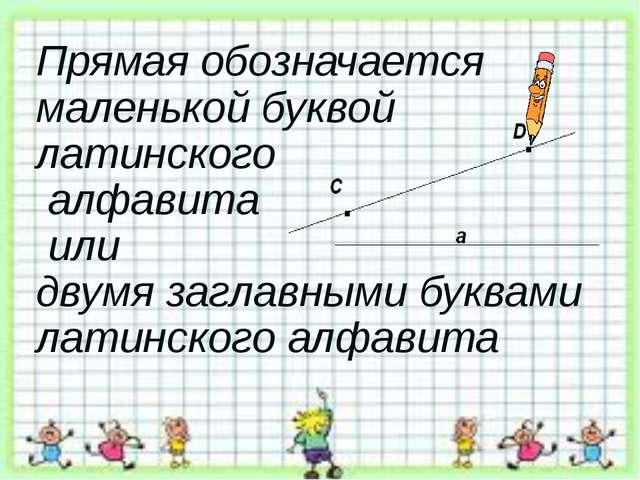 Прямая обозначается маленькой буквой латинского алфавита или двумя заглавными...