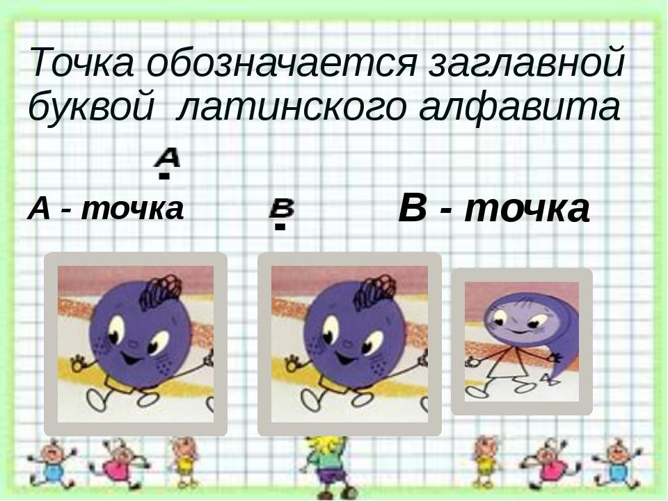 Точка обозначается заглавной буквой латинского алфавита А - точка В - точка