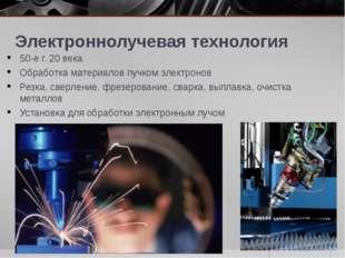 Электроннолучевая технология 50-е г. 20 века Обработка материалов пучком элек